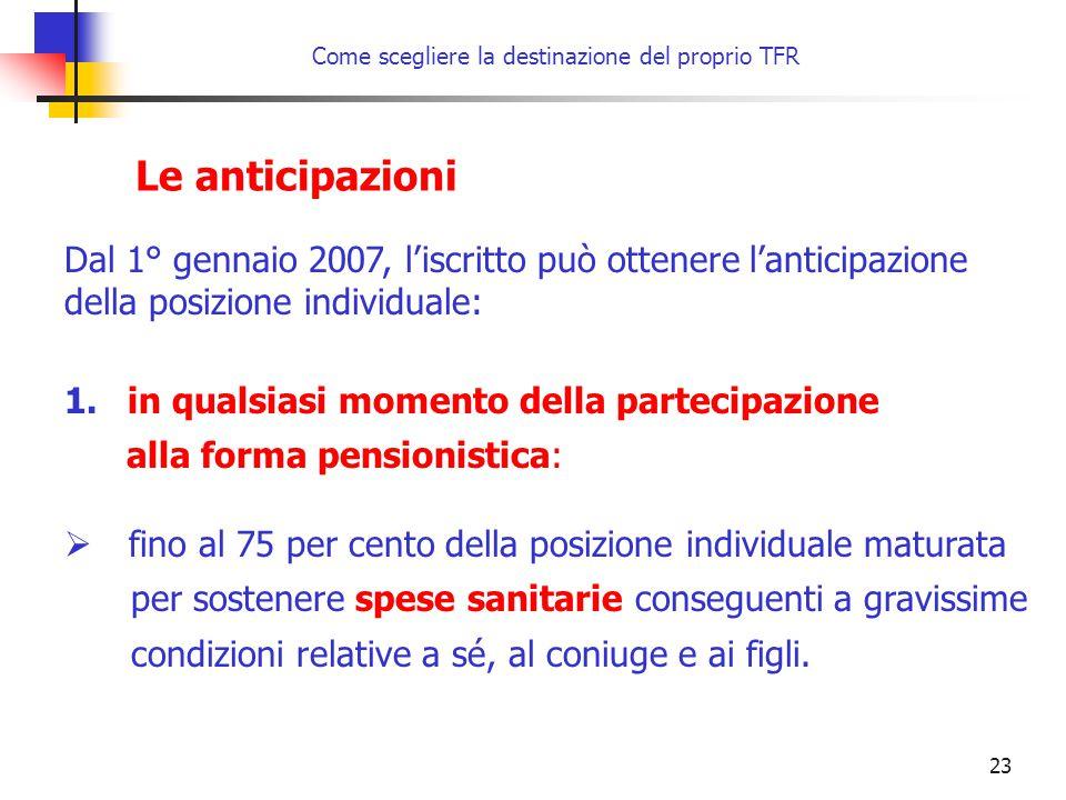 23 Come scegliere la destinazione del proprio TFR Le anticipazioni Dal 1° gennaio 2007, l'iscritto può ottenere l'anticipazione della posizione indivi