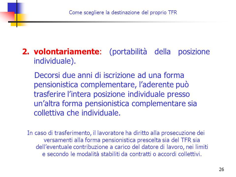 26 Come scegliere la destinazione del proprio TFR 2.volontariamente: (portabilità della posizione individuale). Decorsi due anni di iscrizione ad una