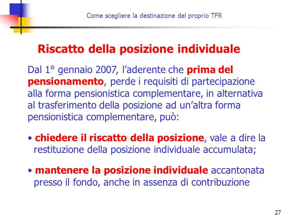 27 Come scegliere la destinazione del proprio TFR Riscatto della posizione individuale Dal 1° gennaio 2007, l'aderente che prima del pensionamento, pe