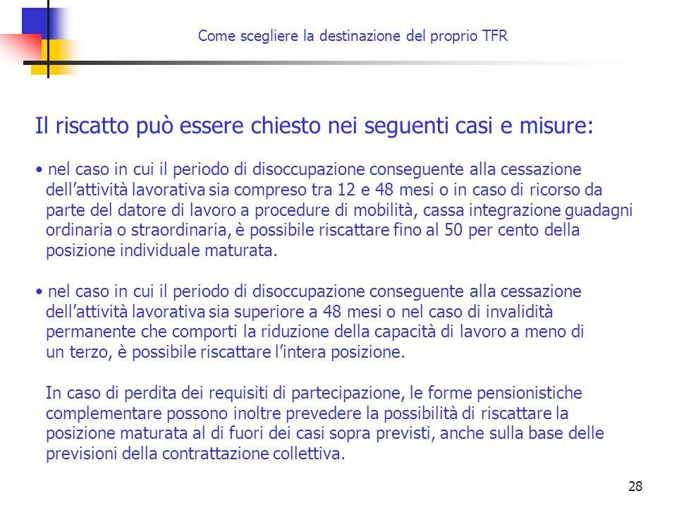 28 Come scegliere la destinazione del proprio TFR Il riscatto può essere chiesto nei seguenti casi e misure: nel caso in cui il periodo di disoccupazi