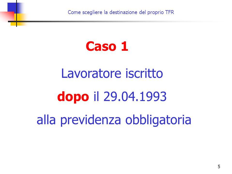 16 Come scegliere la destinazione del proprio TFR entro il 30 giugno 2007 oppure entro 6 mesi dalla data di assunzione, se successiva al 1° gennaio 2007 ESPRIME la volontà di destinare il proprio TFR entro il 30 giugno 2007 oppure entro 6 mesi dalla data di assunzione, se successiva al 1° gennaio 2007 NON ESPRIME alcuna volontà Modalità di scelta esplicita Modalità di scelta tacita Caso 2 Lavoratore iscritto prima del 29.04.1993 alla previdenza obbligatoria Al 1° gennaio 2007 non iscritto a forme pensionistiche complementari