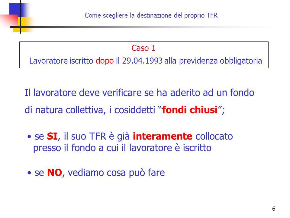 6 Come scegliere la destinazione del proprio TFR Caso 1 Lavoratore iscritto dopo il 29.04.1993 alla previdenza obbligatoria Il lavoratore deve verific