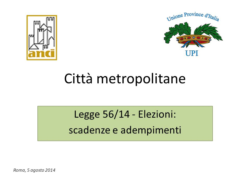Città metropolitane Legge 56/14 - Elezioni: scadenze e adempimenti Roma, 5 agosto 2014