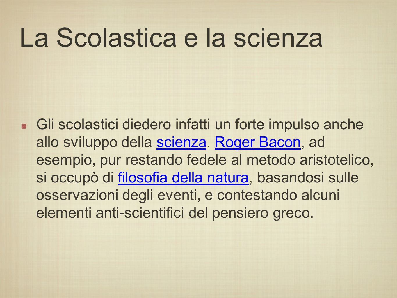 La Scolastica e la scienza Gli scolastici diedero infatti un forte impulso anche allo sviluppo della scienza. Roger Bacon, ad esempio, pur restando fe
