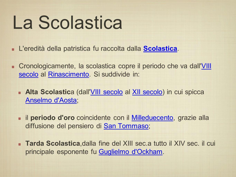 La Scolastica L eredità della patristica fu raccolta dalla Scolastica.Scolastica Cronologicamente, la scolastica copre il periodo che va dall VIII secolo al Rinascimento.