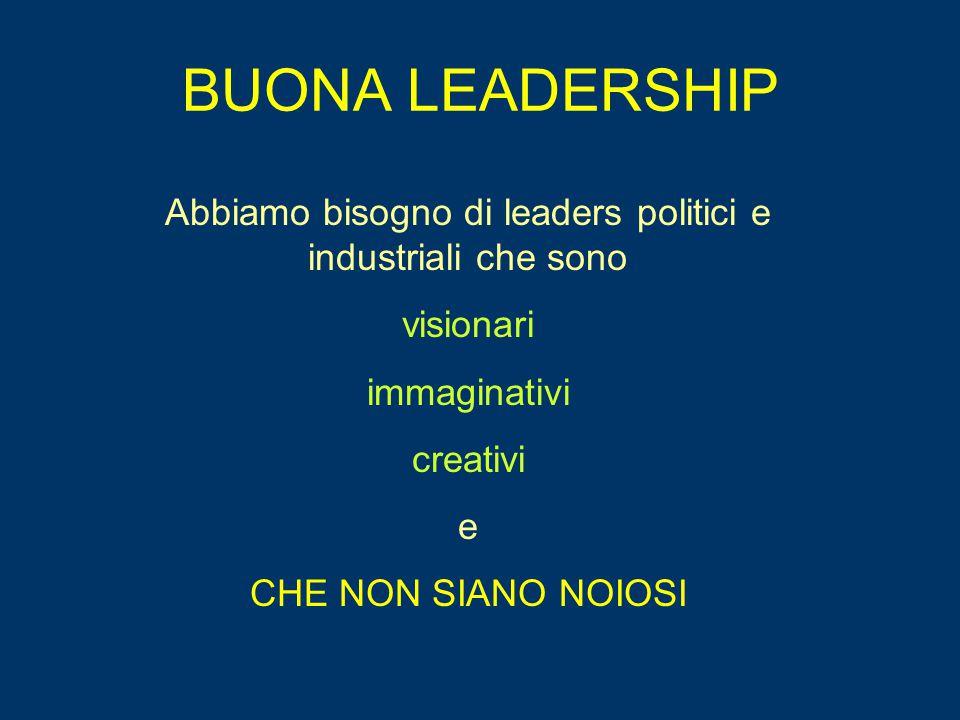BUONA LEADERSHIP Abbiamo bisogno di leaders politici e industriali che sono visionari immaginativi creativi e CHE NON SIANO NOIOSI