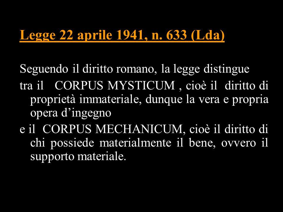 Legge 22 aprile 1941, n. 633 (Lda) Seguendo il diritto romano, la legge distingue tra il CORPUS MYSTICUM, cioè il diritto di proprietà immateriale, du