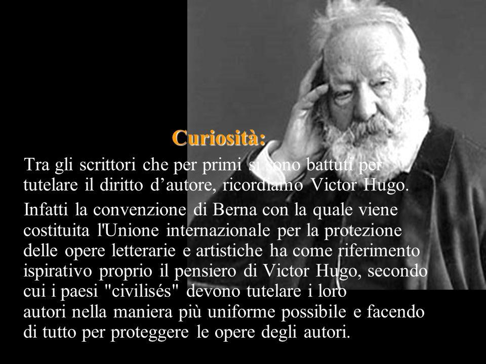 Curiosità: Tra gli scrittori che per primi si sono battuti per tutelare il diritto d'autore, ricordiamo Victor Hugo. Infatti la convenzione di Berna c