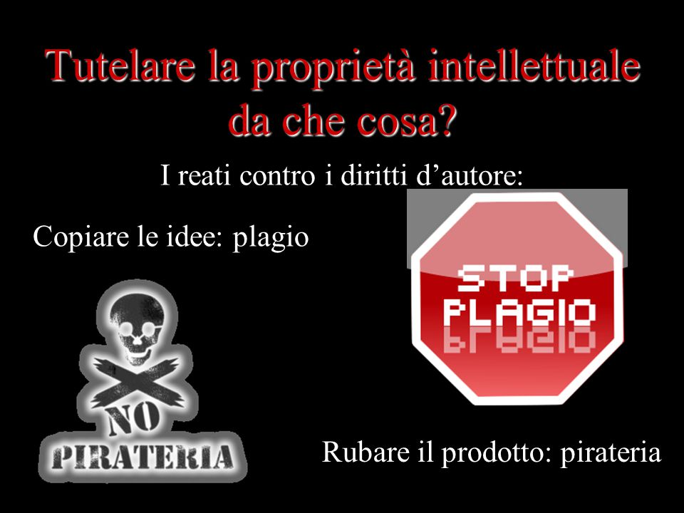 Tutelare la proprietà intellettuale da che cosa? Copiare le idee: plagio Rubare il prodotto: pirateria I reati contro i diritti d'autore: