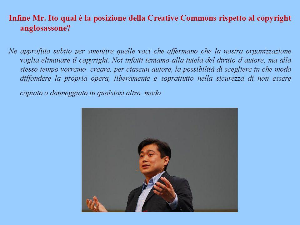 Infine Mr. Ito qual è la posizione della Creative Commons rispetto al copyright anglosassone? Ne approfitto subito per smentire quelle voci che afferm