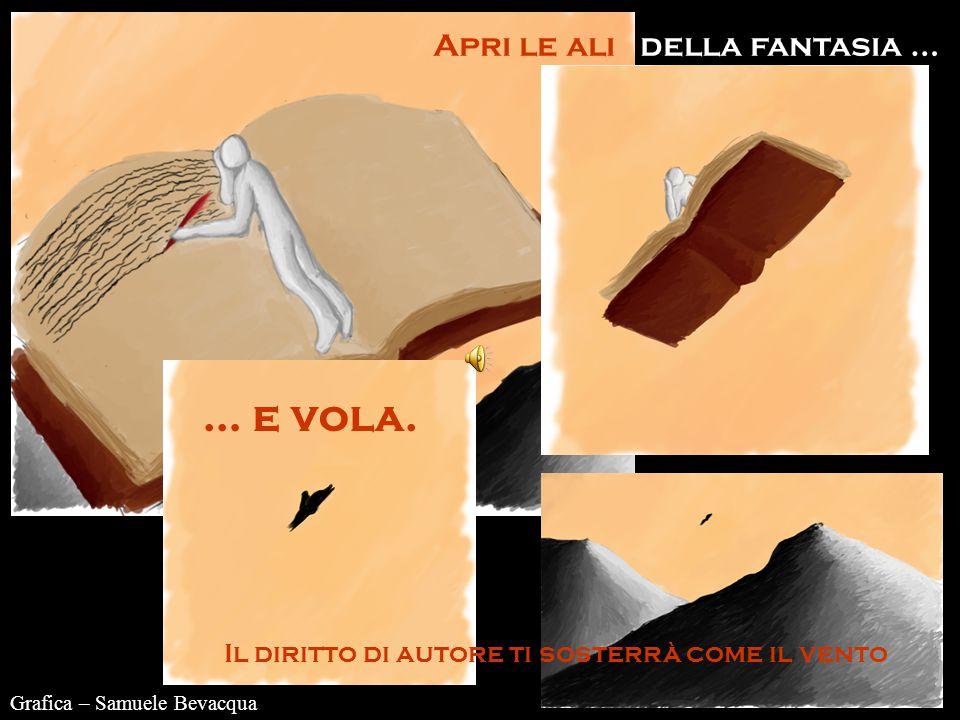 Grafica – Samuele Bevacqua Apri le ali della fantasia … Il diritto di autore ti sosterrà come il vento … e vola.