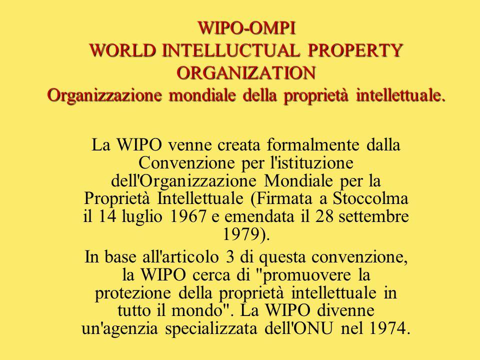 WIPO-OMPI WORLD INTELLUCTUAL PROPERTY ORGANIZATION Organizzazione mondiale della proprietà intellettuale. La WIPO venne creata formalmente dalla Conve