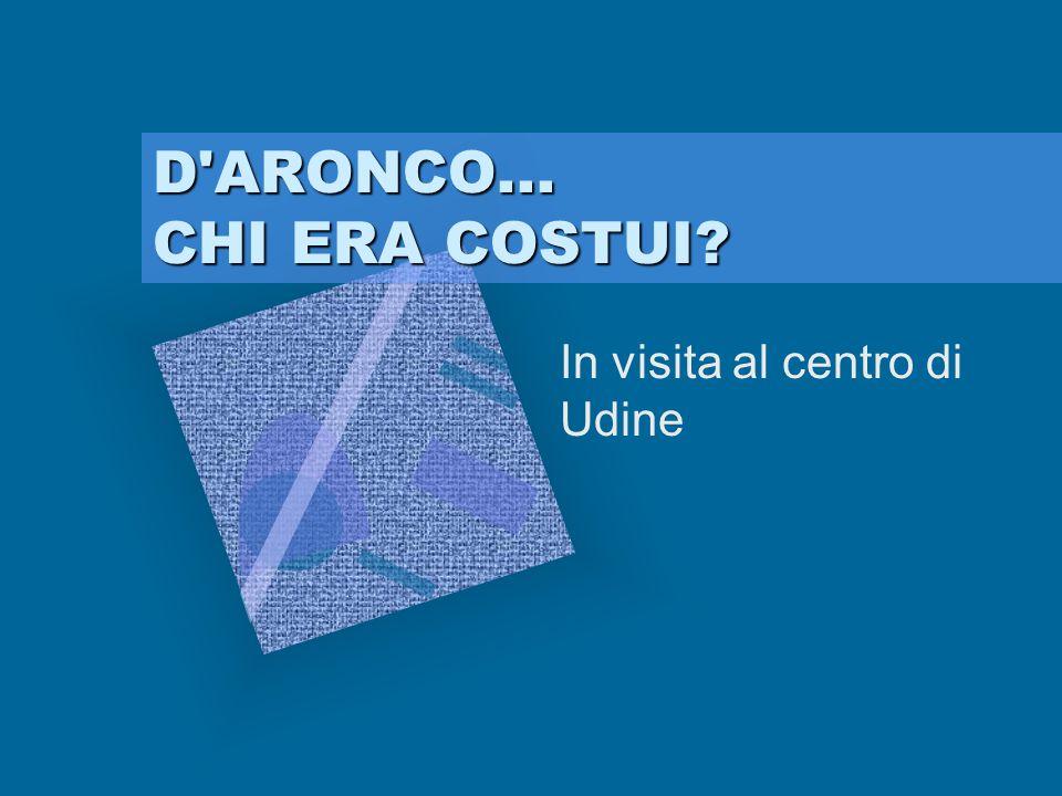 D'ARONCO... CHI ERA COSTUI? In visita al centro di Udine