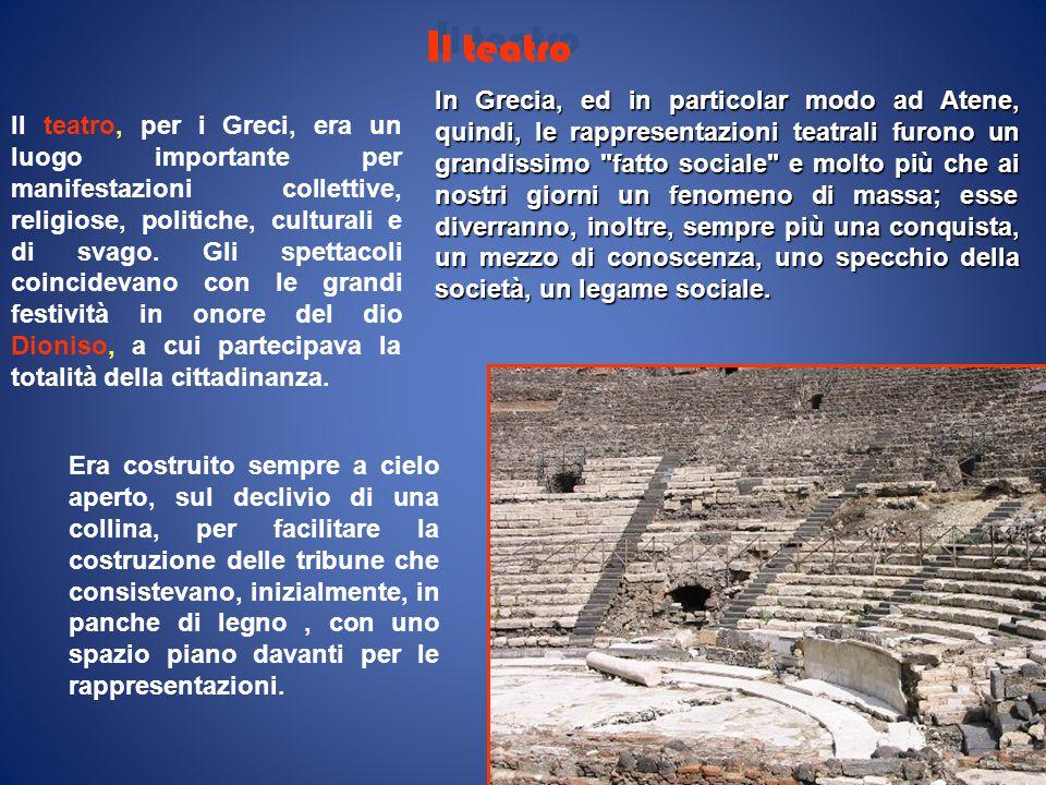 I l teatro Il teatro, per i Greci, era un luogo importante per manifestazioni collettive, religiose, politiche, culturali e di svago. Gli spettacoli c