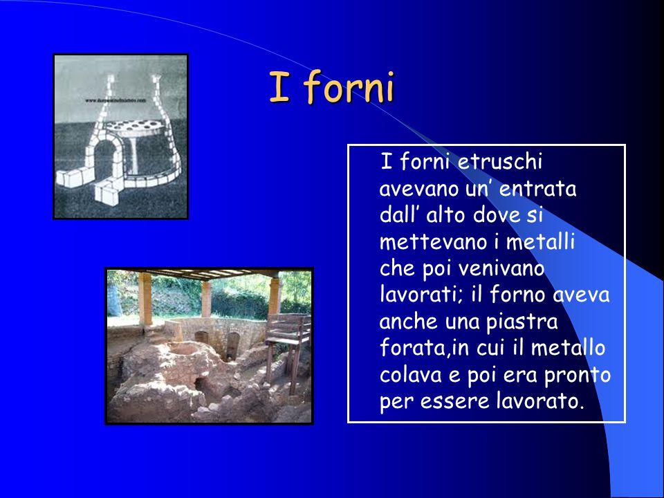 I forni I forni etruschi avevano un' entrata dall' alto dove si mettevano i metalli che poi venivano lavorati; il forno aveva anche una piastra forata,in cui il metallo colava e poi era pronto per essere lavorato.