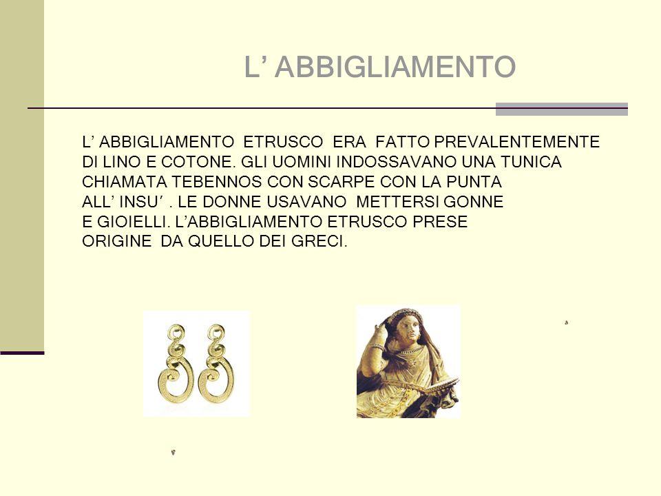L' ABBIGLIAMENTO L' ABBIGLIAMENTO ETRUSCO ERA FATTO PREVALENTEMENTE DI LINO E COTONE.