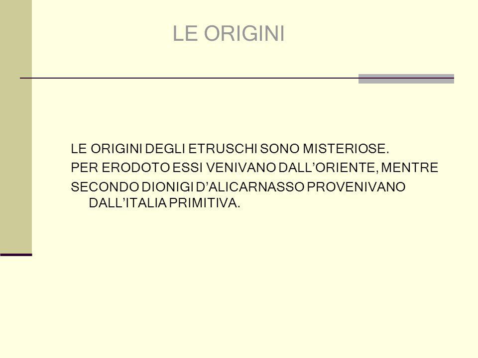 LE ORIGINI DEGLI ETRUSCHI SONO MISTERIOSE. PER ERODOTO ESSI VENIVANO DALL'ORIENTE, MENTRE SECONDO DIONIGI D'ALICARNASSO PROVENIVANO DALL'ITALIA PRIMIT