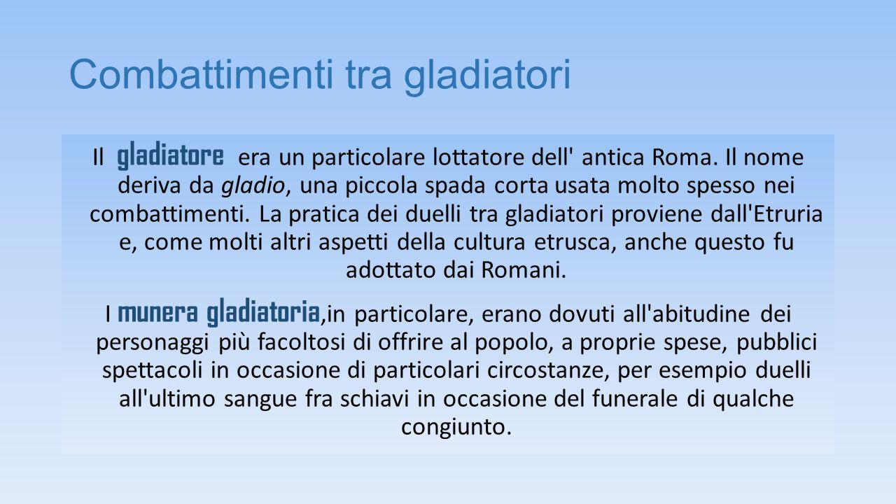 Combattimenti tra gladiatori Il gladiatore era un particolare lottatore dell' antica Roma. Il nome deriva da gladio, una piccola spada corta usata mol