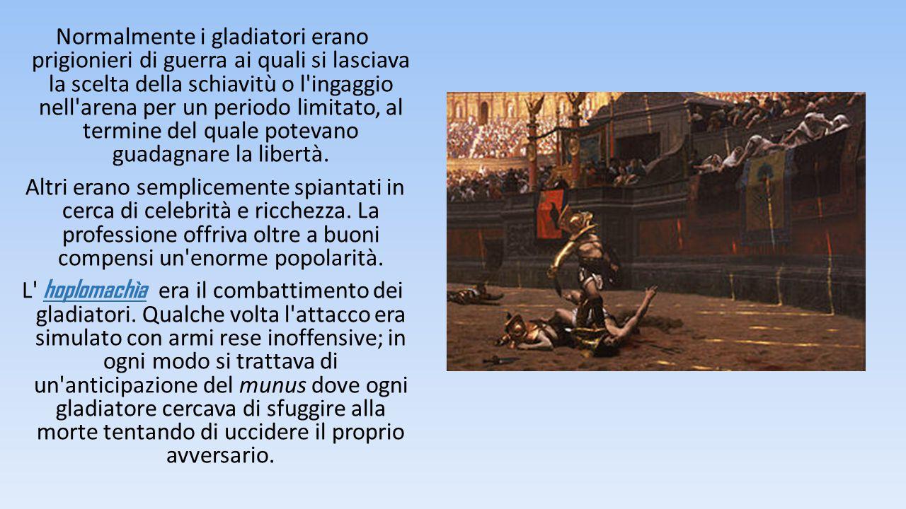 Normalmente i gladiatori erano prigionieri di guerra ai quali si lasciava la scelta della schiavitù o l'ingaggio nell'arena per un periodo limitato, a