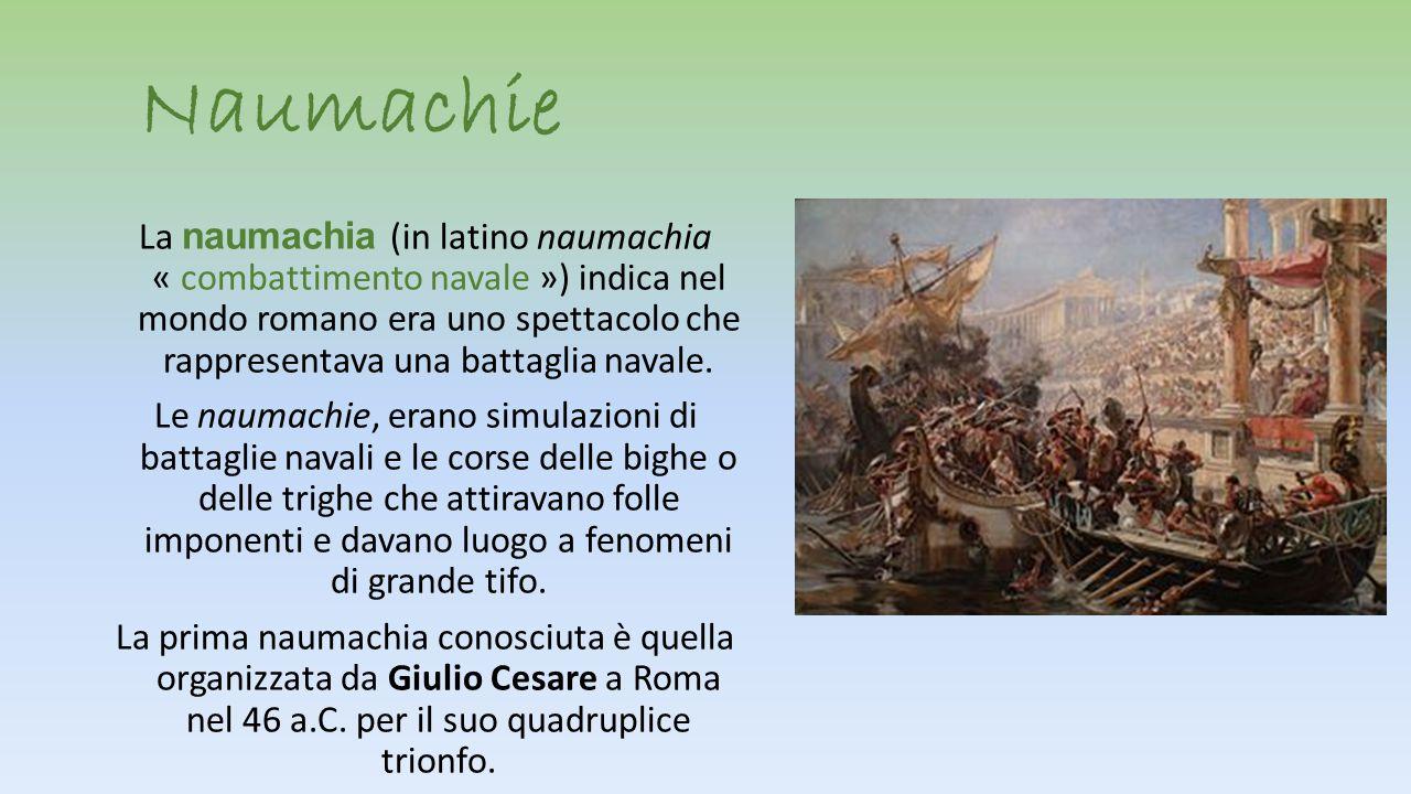 Naumachie La n aumachia (in latino naumachia « combattimento navale ») indica nel mondo romano era uno spettacolo che rappresentava una battaglia nava