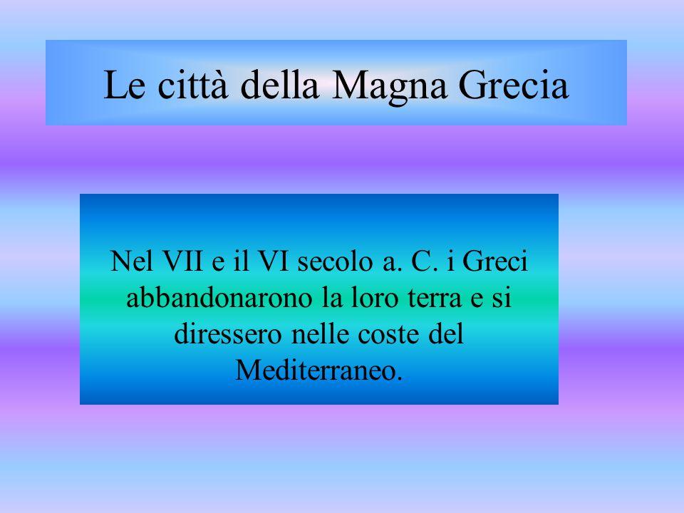 Le città della Magna Grecia Nel VII e il VI secolo a. C. i Greci abbandonarono la loro terra e si diressero nelle coste del Mediterraneo.