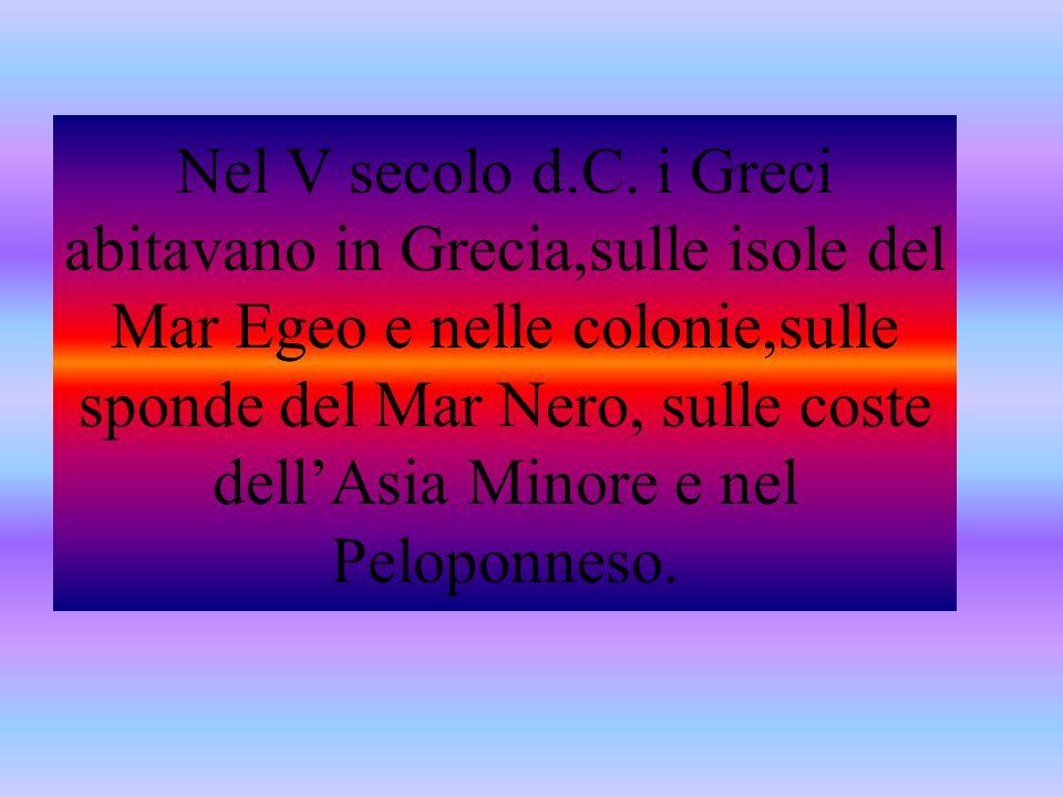 Nel V secolo d.C. i Greci abitavano in Grecia,sulle isole del Mar Egeo e nelle colonie,sulle sponde del Mar Nero, sulle coste dell'Asia Minore e nel P