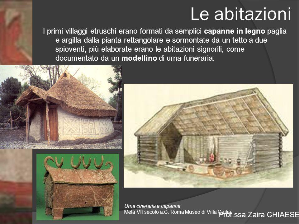 Prof.ssa Zaira CHIAESE Le abitazioni I primi villaggi etruschi erano formati da semplici capanne in legno paglia e argilla dalla pianta rettangolare e sormontate da un tetto a due spioventi, più elaborate erano le abitazioni signorili, come documentato da un modellino di urna funeraria.