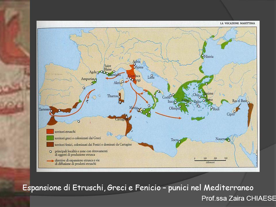 Prof.ssa Zaira CHIAESE Espansione di Etruschi, Greci e Fenicio – punici nel Mediterraneo