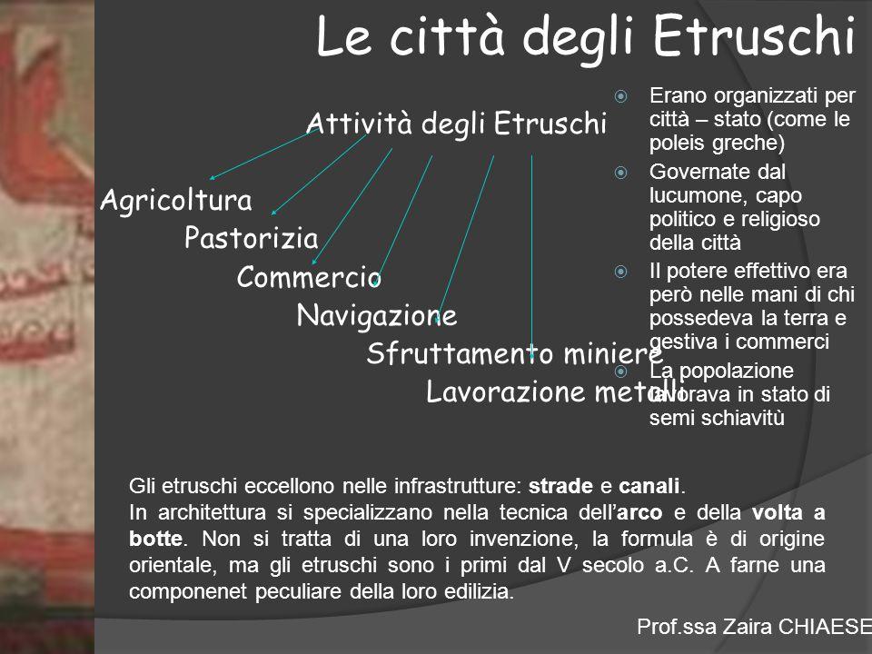 Prof.ssa Zaira CHIAESE Le città degli Etruschi Attività degli Etruschi Agricoltura Pastorizia Commercio Navigazione Sfruttamento miniere Lavorazione metalli Gli etruschi eccellono nelle infrastrutture: strade e canali.