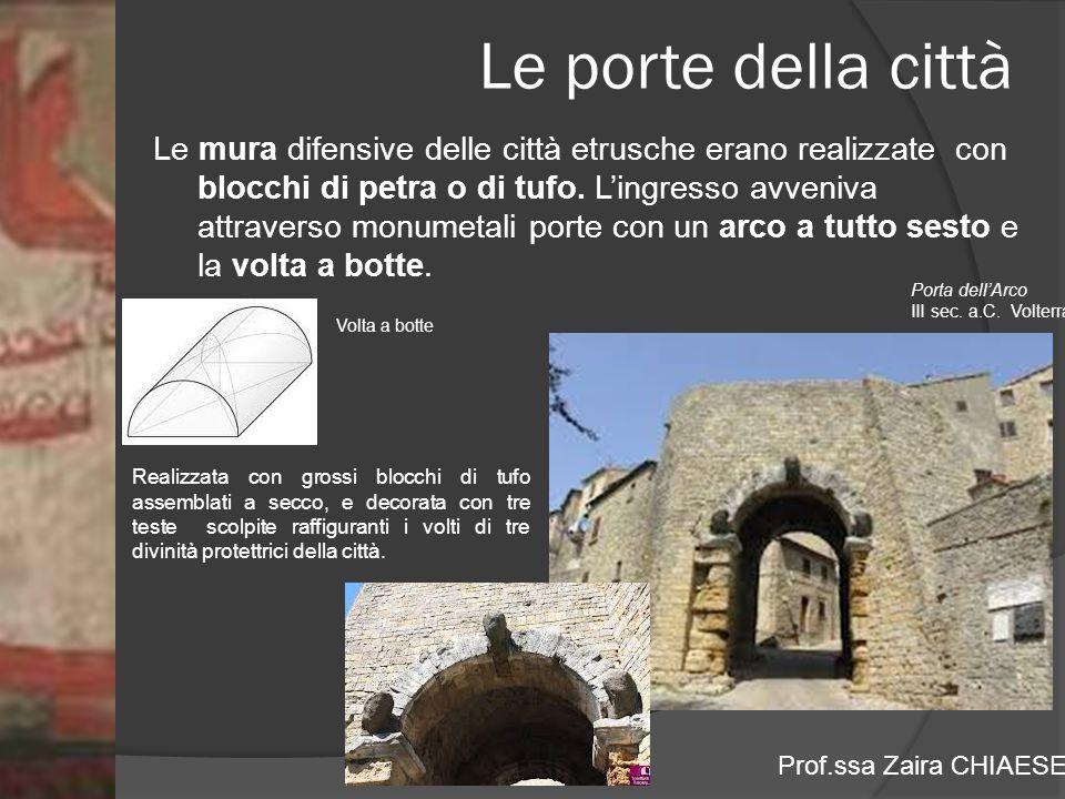 Prof.ssa Zaira CHIAESE Le porte della città Le mura difensive delle città etrusche erano realizzate con blocchi di petra o di tufo. L'ingresso avveniv