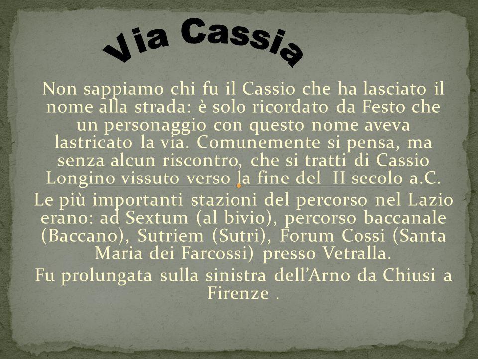 Non sappiamo chi fu il Cassio che ha lasciato il nome alla strada: è solo ricordato da Festo che un personaggio con questo nome aveva lastricato la via.