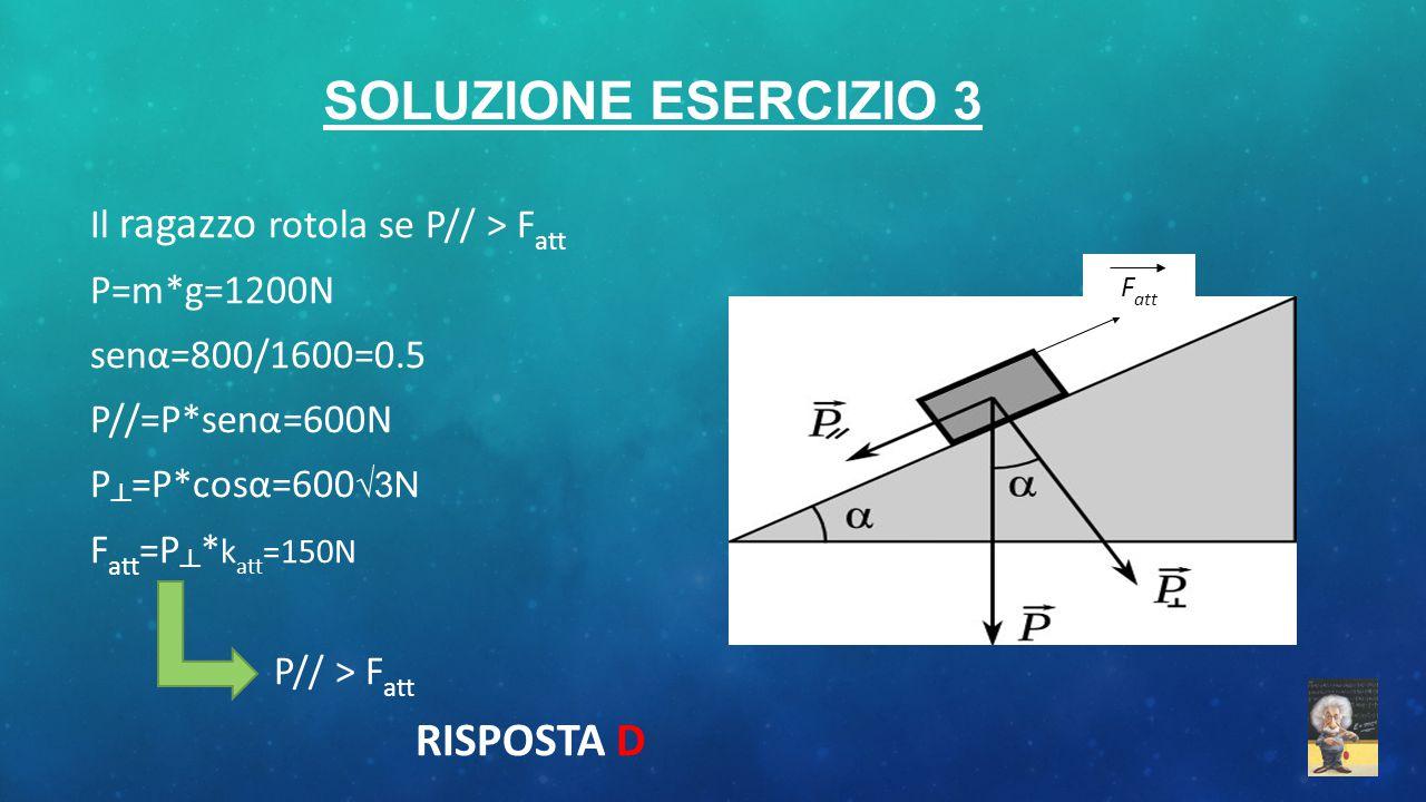 SOLUZIONE ESERCIZIO 3 Il ragazzo rotola se P// > F att P=m*g=1200N senα=800/1600=0.5 P//=P*senα=600N P ┴ =P*cosα=600 √3N F att =P ┴ * k att =150N P//
