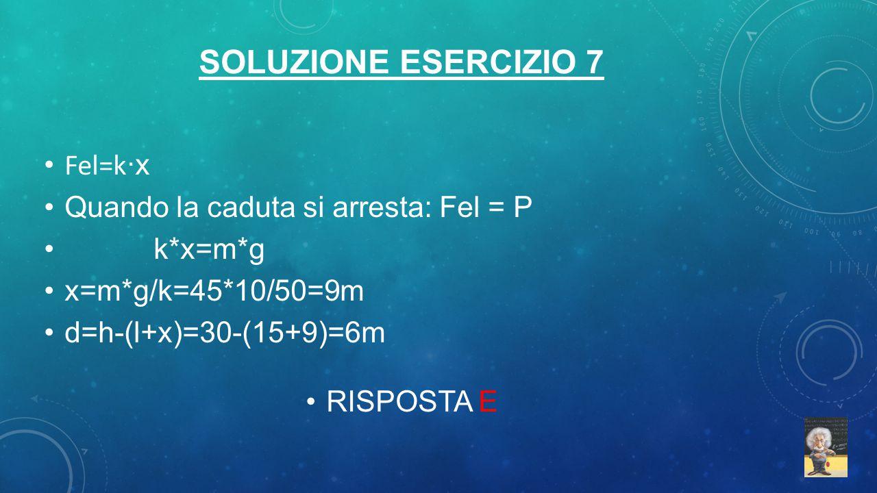 SOLUZIONE ESERCIZIO 7 Fel=k ·x Quando la caduta si arresta: Fel = P k*x=m*g x=m*g/k=45*10/50=9m d=h-(l+x)=30-(15+9)=6m RISPOSTA E