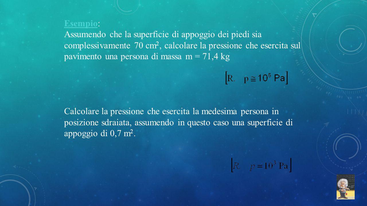 Esempio: Assumendo che la superficie di appoggio dei piedi sia complessivamente 70 cm 2, calcolare la pressione che esercita sul pavimento una persona