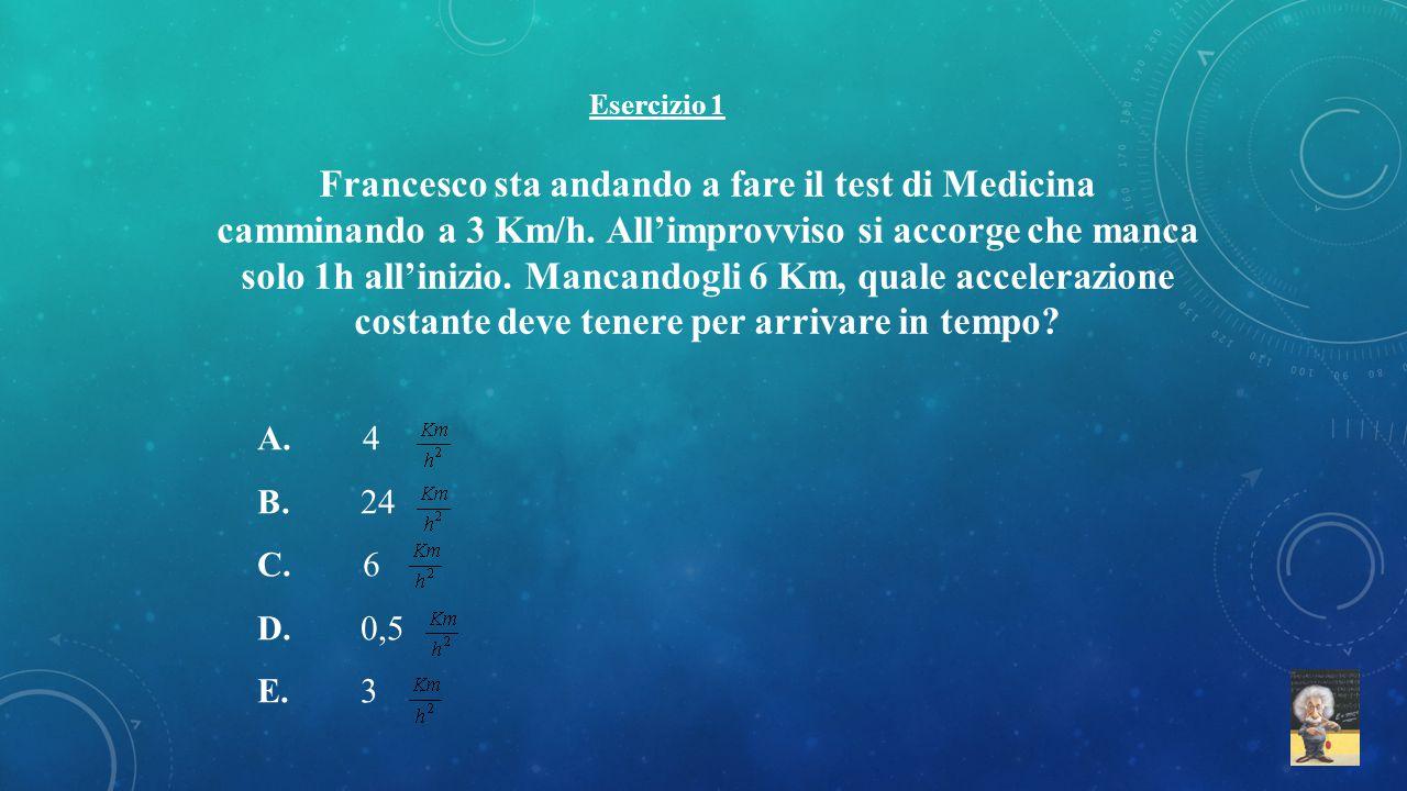 Esercizio 1 Francesco sta andando a fare il test di Medicina camminando a 3 Km/h. All'improvviso si accorge che manca solo 1h all'inizio. Mancandogli