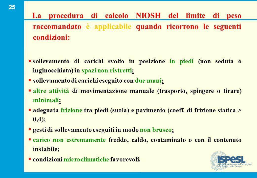 25 La procedura di calcolo NIOSH del limite di peso raccomandato è applicabile quando ricorrono le seguenti condizioni:   sollevamento di carichi sv