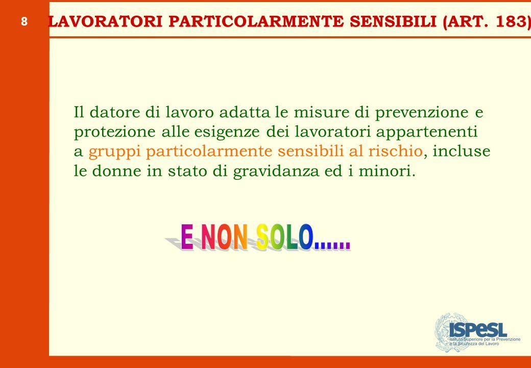 8 LAVORATORI PARTICOLARMENTE SENSIBILI (ART. 183) Il datore di lavoro adatta le misure di prevenzione e protezione alle esigenze dei lavoratori appart