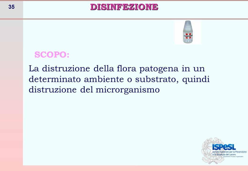 35 SCOPO: La distruzione della flora patogena in un determinato ambiente o substrato, quindi distruzione del microrganismoDISINFEZIONE