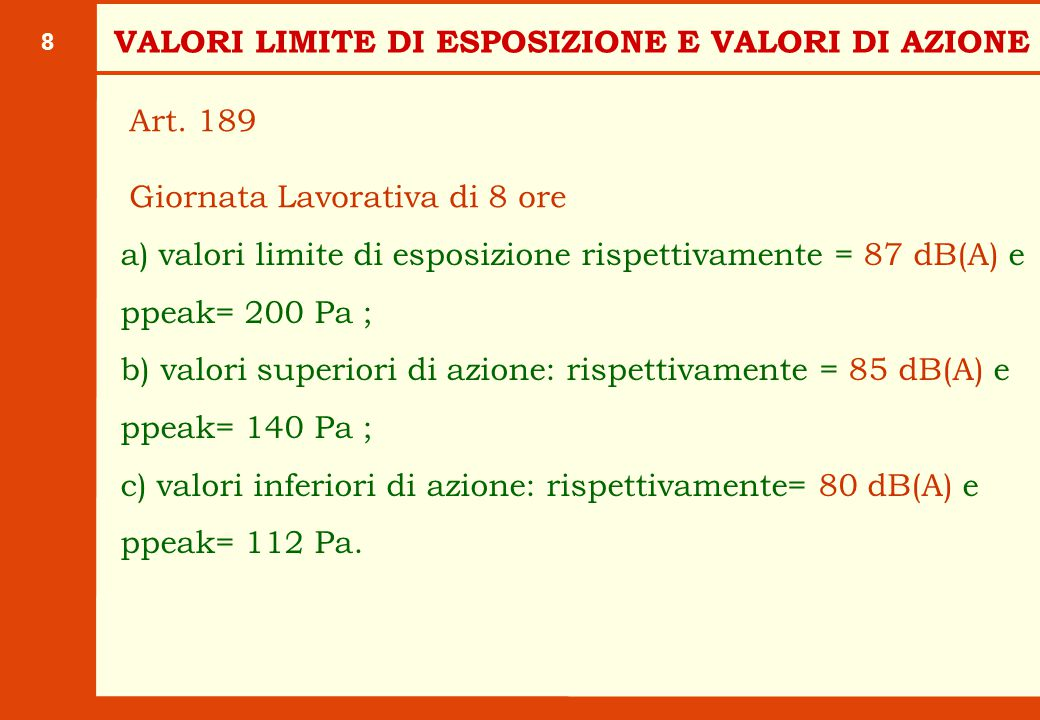 8 a) valori limite di esposizione rispettivamente = 87 dB(A) e ppeak= 200 Pa ; b) valori superiori di azione: rispettivamente = 85 dB(A) e ppeak= 140 Pa ; c) valori inferiori di azione: rispettivamente= 80 dB(A) e ppeak= 112 Pa.