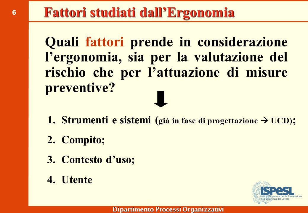6 Dipartimento Processi Organizzativi Fattori studiati dall'Ergonomia Quali fattori prende in considerazione l'ergonomia, sia per la valutazione del r