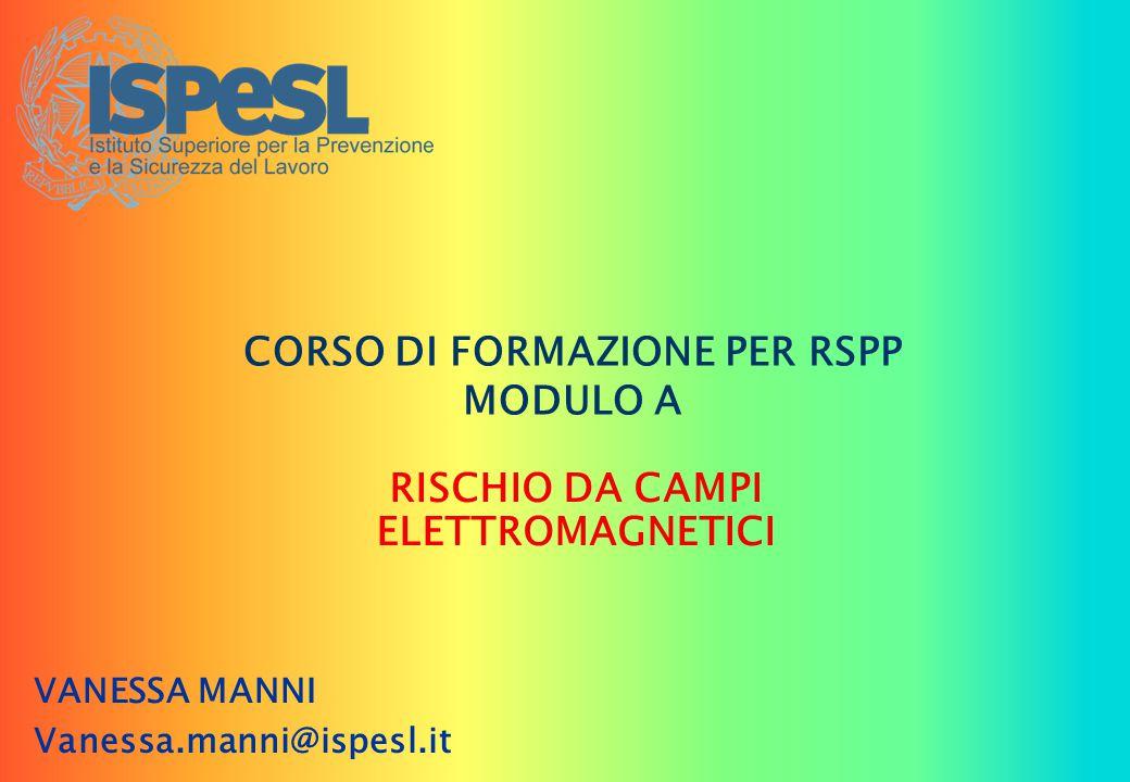 CORSO DI FORMAZIONE PER RSPP MODULO A RISCHIO DA CAMPI ELETTROMAGNETICI VANESSA MANNI Vanessa.manni@ispesl.it
