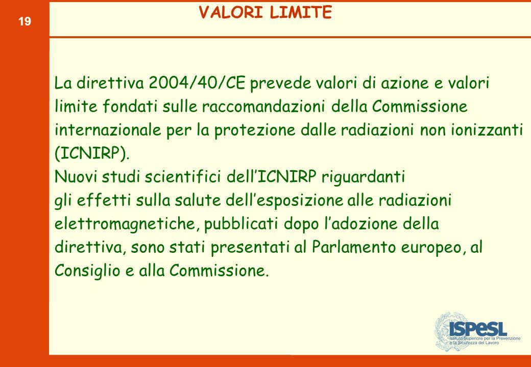 19 VALORI LIMITE La direttiva 2004/40/CE prevede valori di azione e valori limite fondati sulle raccomandazioni della Commissione internazionale per l