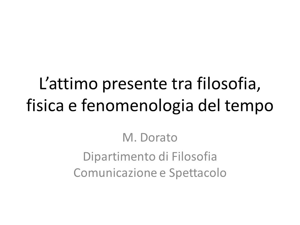 L'attimo presente tra filosofia, fisica e fenomenologia del tempo M. Dorato Dipartimento di Filosofia Comunicazione e Spettacolo