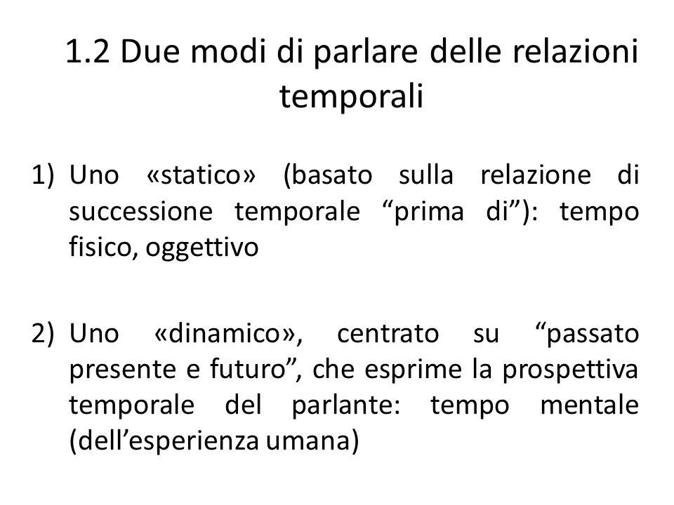 """1.2 Due modi di parlare delle relazioni temporali 1)Uno «statico» (basato sulla relazione di successione temporale """"prima di""""): tempo fisico, oggettiv"""