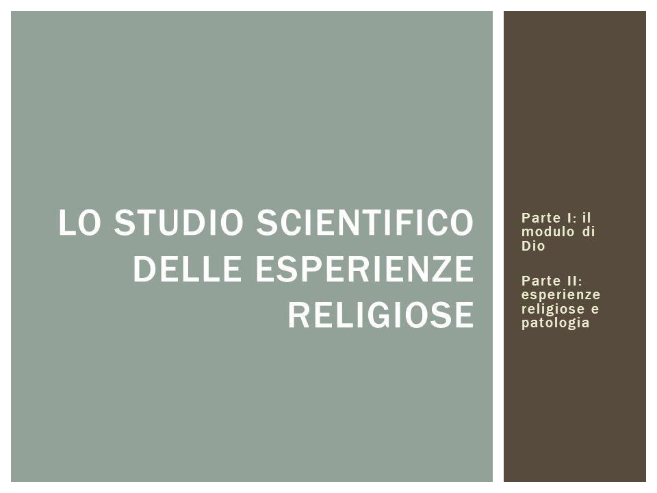 Parte I: il modulo di Dio Parte II: esperienze religiose e patologia LO STUDIO SCIENTIFICO DELLE ESPERIENZE RELIGIOSE