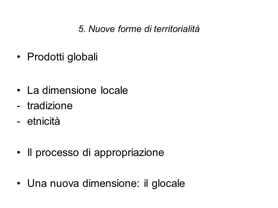 5. Nuove forme di territorialità Prodotti globali La dimensione locale -tradizione -etnicità Il processo di appropriazione Una nuova dimensione: il gl