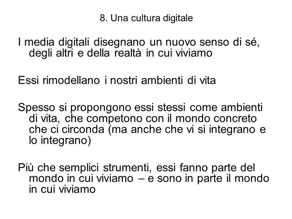 8. Una cultura digitale I media digitali disegnano un nuovo senso di sé, degli altri e della realtà in cui viviamo Essi rimodellano i nostri ambienti