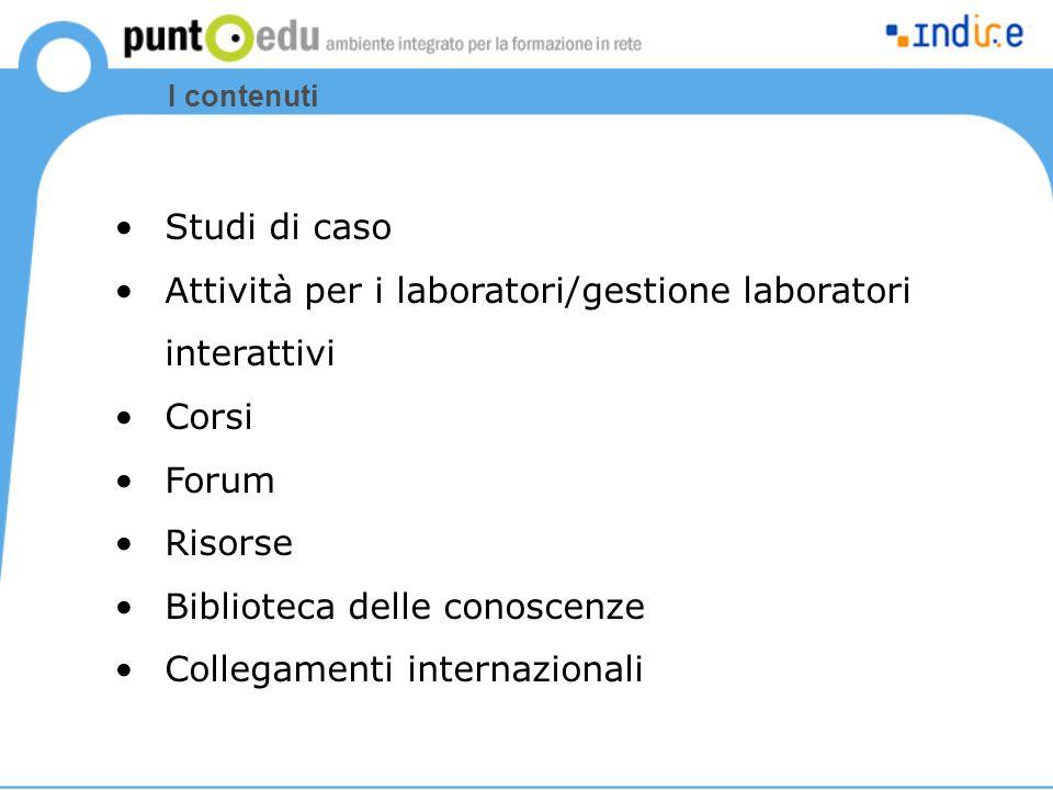 Studi di caso Attività per i laboratori/gestione laboratori interattivi Corsi Forum Risorse Biblioteca delle conoscenze Collegamenti internazionali I