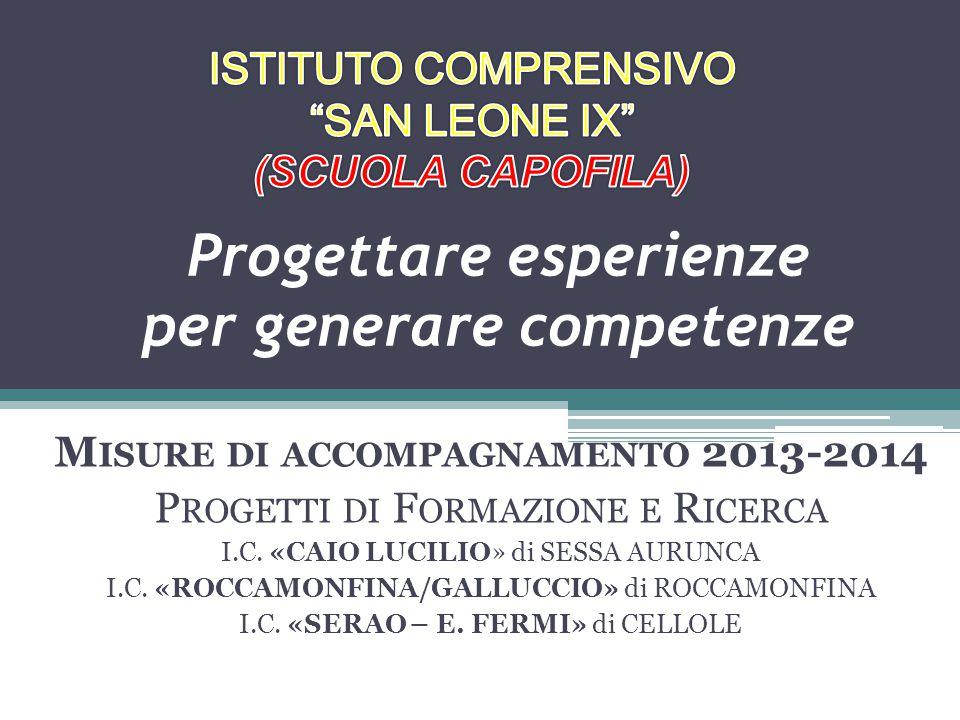 Progettare esperienze per generare competenze M ISURE DI ACCOMPAGNAMENTO 2013-2014 P ROGETTI DI F ORMAZIONE E R ICERCA I.C.