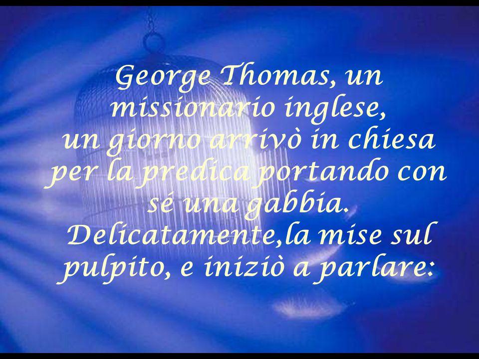 George Thomas, un missionario inglese, un giorno arrivò in chiesa per la predica portando con sé una gabbia. Delicatamente,la mise sul pulpito, e iniz